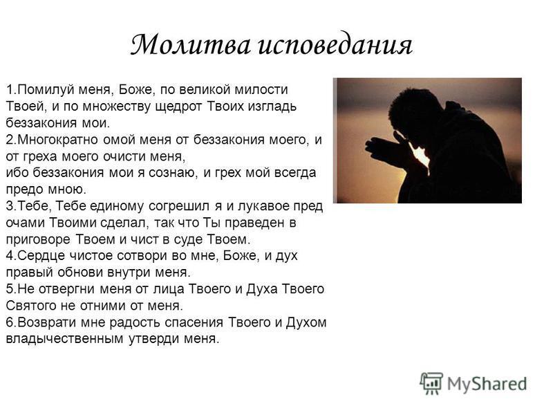 Молитва исповедания 1. Помилуй меня, Боже, по великой милости Твоей, и по множеству щедрот Твоих изгладь беззакония мои. 2. Многократно омой меня от беззакония моего, и от греха моего очисти меня, ибо беззакония мои я сознаю, и грех мой всегда предо