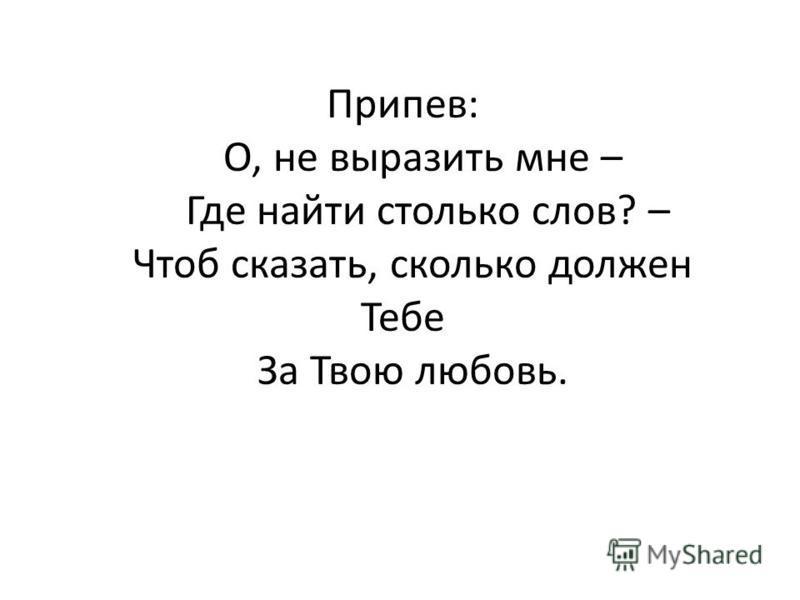Припев: О, не выразить мне – Где найти столько слов? – Чтоб сказать, сколько должен Тебе За Твою любовь.