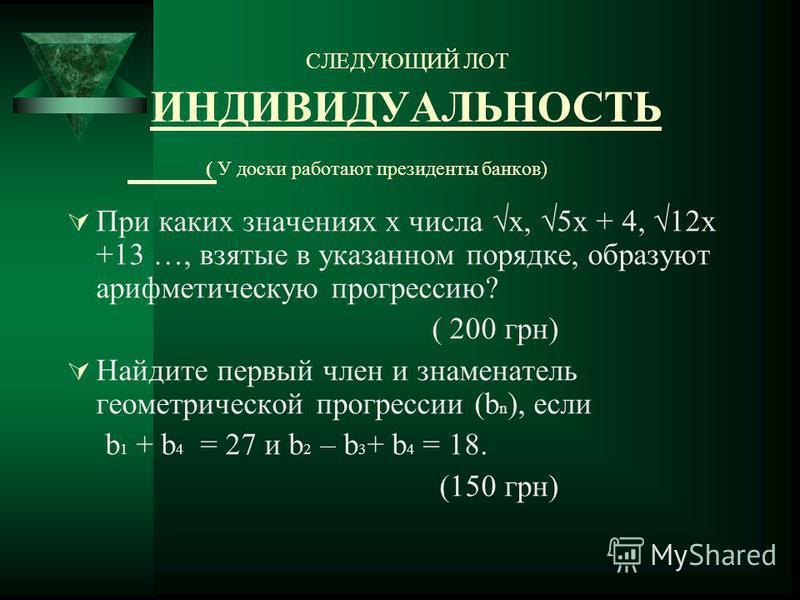 Найдите первый член и знаменатель геометрической прогрессии (bn), если b 1 + b 4 =27 ; b 2 – b 3 + b 4 =18. 150 грн Три числа образуют конечную геометрическую прогрессию. Если второе число увеличить на 2, то новая тройка чисел будет представлять собо