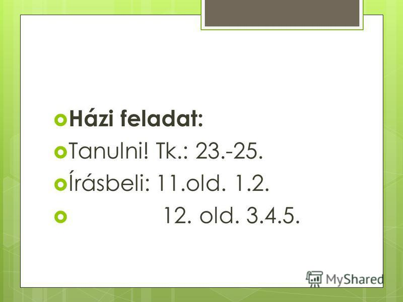 Házi feladat: Tanulni! Tk.: 23.-25. Írásbeli: 11.old. 1.2. 12. old. 3.4.5.