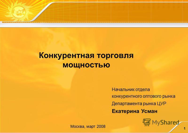 1 Конкурентная торговля мощностью Начальник отдела конкурентного оптового рынка Департамента рынка ЦУР Екатерина Усман Москва, март 2008