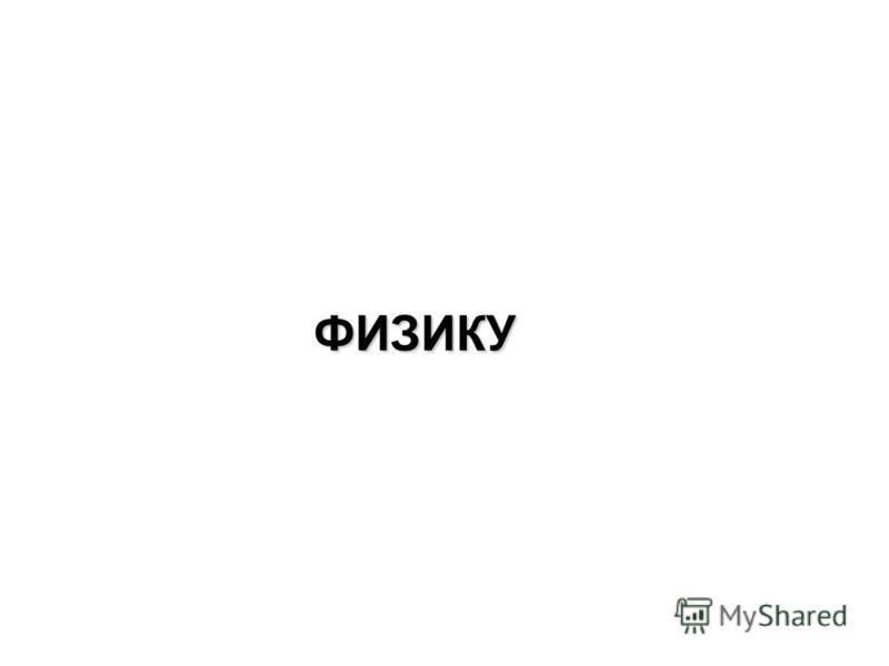 Ф ИЗИКУ