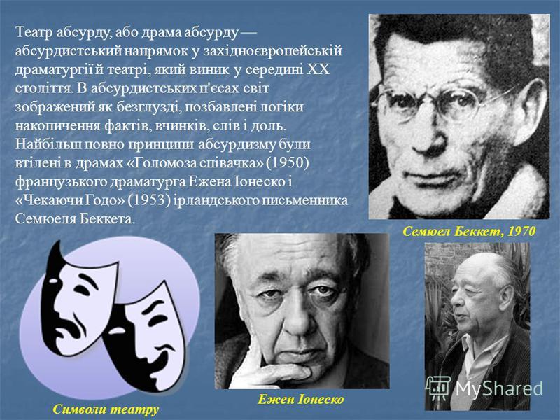 Театр абсурду, або драма абсурду абсурдистський напрямок у західноєвропейській драматургії й театрі, який виник у середині XX століття. В абсурдистських п'єсах світ зображений як безглузді, позбавлені логіки накопичення фактів, вчинків, слів і доль.