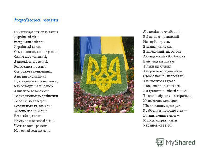 Українські квіти Вийшли зрання на гуляння Українські діти, їх стрічали і вітали Українські квіти. Ось волошки, сонні трошки, Синім шовком шиті, Ясноокі, чисто вмиті, Розбрелись по житі. Ось рожева конюшина, А на ній і комашина, Що, недивлячись на ран