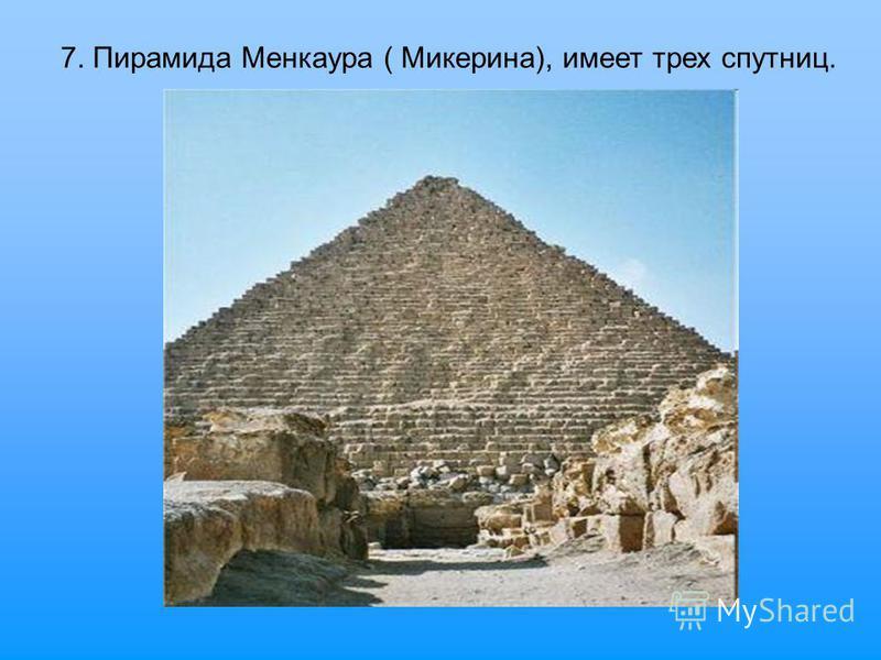7. Пирамида Менкаура ( Микерина), имеет трех спутниц.