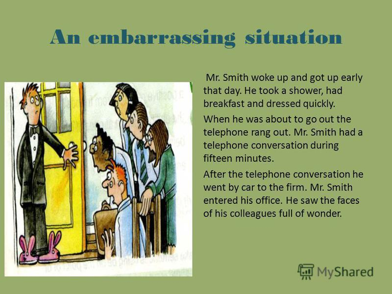 An embarrassing situation Mr. Smith woke up and got up early that day. He took a shower, had breakfast and dressed quickly. When he was about to go out the telephone rang out. Mr. Smith had a telephone conversation during fifteen minutes. After the t
