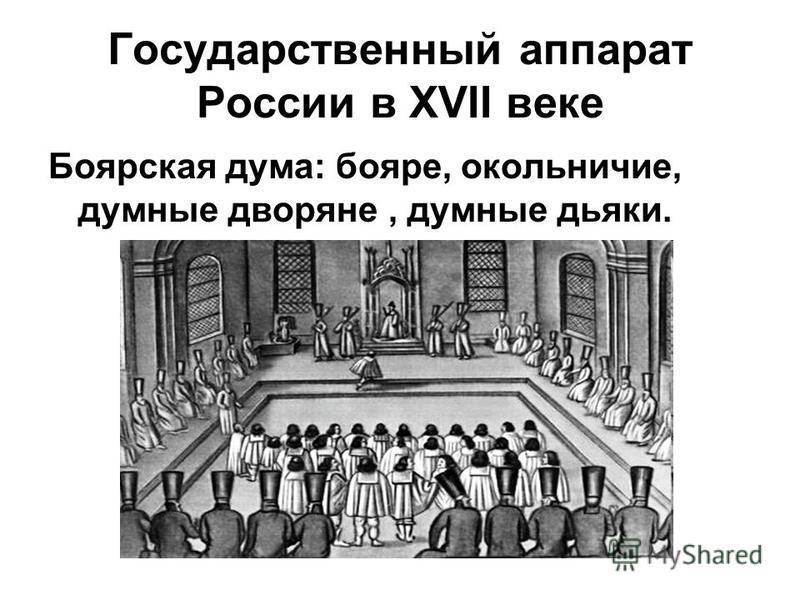 Государственный аппарат России в XVII веке Боярская дума: бояре, окольничие, думные дворяне, думные дьяки.