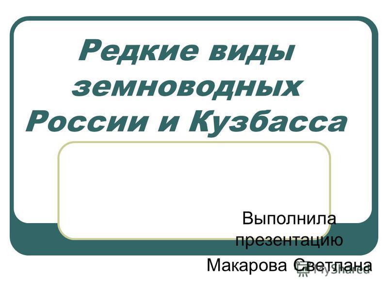 Редкие виды земноводных России и Кузбасса Выполнила презентацию Макарова Светлана