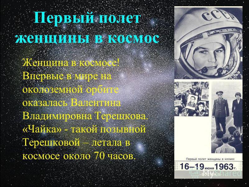 Первый полет женщины в космос Женщина в космосе! Впервые в мире на околоземной орбите оказалась Валентина Владимировна Терешкова. «Чайка» - такой позывной Терешковой – летала в космосе около 70 часов.
