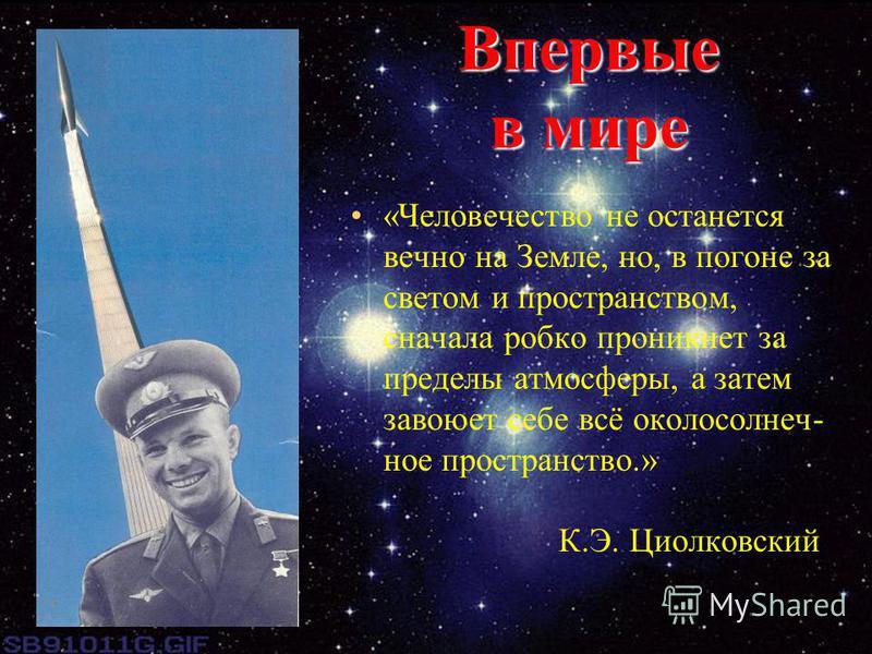 Впервые в мире «Человечество не останется вечно на Земле, но, в погоне за светом и пространством, сначала робко проникнет за пределы атмосферы, а затем завоюет себе всё около солнечное пространство.» К.Э. Циолковский