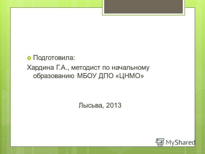 Подготовила: Хардина Г.А., методист по начальному образованию МБОУ ДПО «ЦНМО» Лысьва, 2013