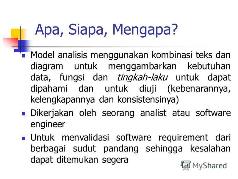 Apa, Siapa, Mengapa? Model analisis menggunakan kombinasi teks dan diagram untuk menggambarkan kebutuhan data, fungsi dan tingkah-laku untuk dapat dipahami dan untuk diuji (kebenarannya, kelengkapannya dan konsistensinya) Dikerjakan oleh seorang anal