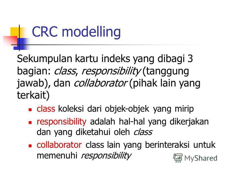 CRC modelling Sekumpulan kartu indeks yang dibagi 3 bagian: class, responsibility (tanggung jawab), dan collaborator (pihak lain yang terkait) class koleksi dari objek-objek yang mirip responsibility adalah hal-hal yang dikerjakan dan yang diketahui