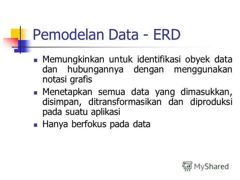 Pemodelan Data - ERD Memungkinkan untuk identifikasi obyek data dan hubungannya dengan menggunakan notasi grafis Menetapkan semua data yang dimasukkan, disimpan, ditransformasikan dan diproduksi pada suatu aplikasi Hanya berfokus pada data