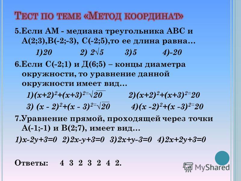 5. Если АМ - медиана треугольника АВС и А(2;3),В(-2;-3), С(-2;5),то ее длина равна… 1)20 2) 25 3)5 4)-20 6. Если С(-2;1) и Д(6;5) – концы диаметра окружности, то уравнение данной окружности имеет вид… 1)(х+2) 2 +(х+3) 2= 20 2)(х+2) 2 +(х+3) 2= 20 3)
