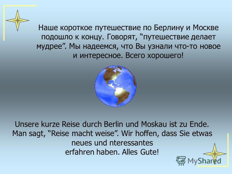 Наше короткое путешествие по Берлину и Москве подошло к концу. Говорят, путешествие делает мудрее. Мы надеемся, что Вы узнали что-то новое и интересное. Всего хорошего! Unsere kurze Reise durch Berlin und Moskau ist zu Ende. Man sagt, Reise macht wei