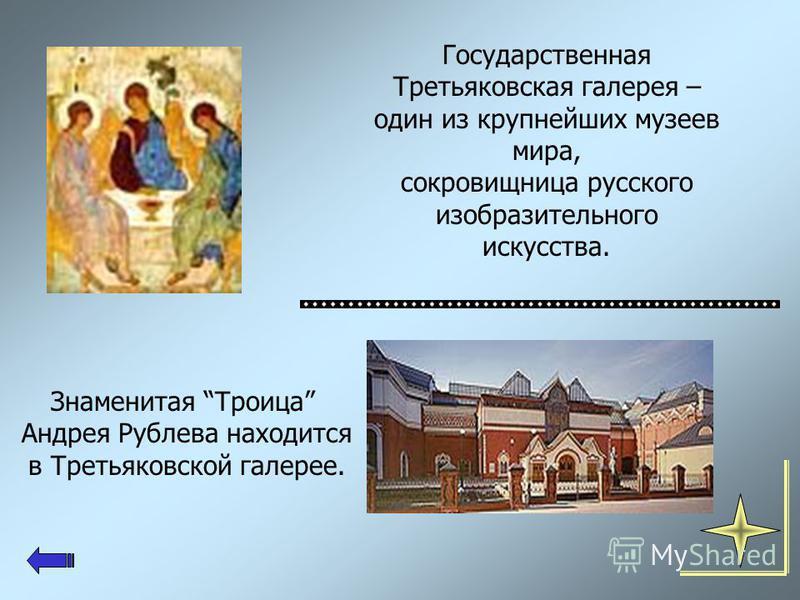 Знаменитая Троица Андрея Рублева находится в Третьяковской галерее. Государственная Третьяковская галерея – один из крупнейших музеев мира, сокровищница русского изобразительного искусства.