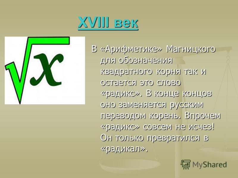 XVIII век XVIII век В «Арифметике» Магницкого для обозначения квадратного корня так и остается это слово «радикс». В конце концов оно заменяется русским переводом корень. Впрочем «радикс» совсем не исчез! Он только превратился в «радикал».
