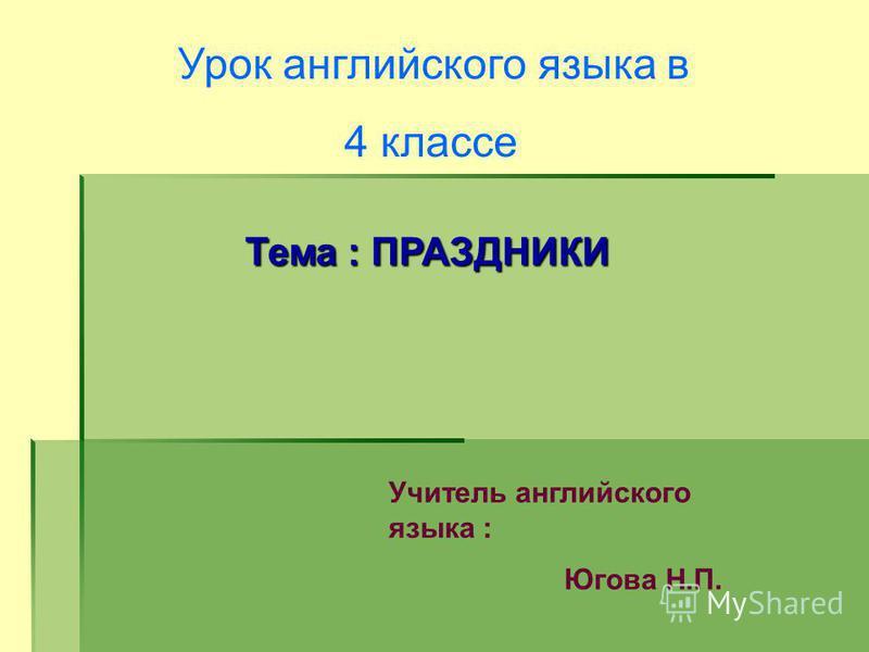 Урок английского языка в 4 классе Тема : ПРАЗДНИКИ Учитель английского языка : Югова Н.П.