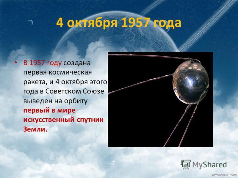 4 октября 1957 года В 1957 году создана первая космическая ракета, и 4 октября этого года в Советском Союзе выведен на орбиту первый в мире искусственный спутник Земли.