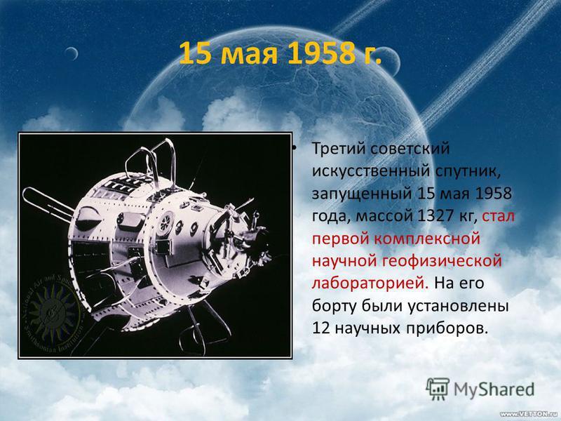 15 мая 1958 г. Третий советский искусственный спутник, запущенный 15 мая 1958 года, массой 1327 кг, стал первой комплексной научной геофизической лабораторией. На его борту были установлены 12 научных приборов.