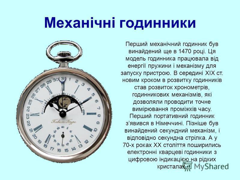 Механічні годинники Перший механічний годинник був винайдений ще в 1470 році. Ця модель годинника працювала від енергії пружини і механізму для запуску пристрою. В середині ХІХ ст. новим кроком в розвитку годинників став розвиток хронометрів, годинни