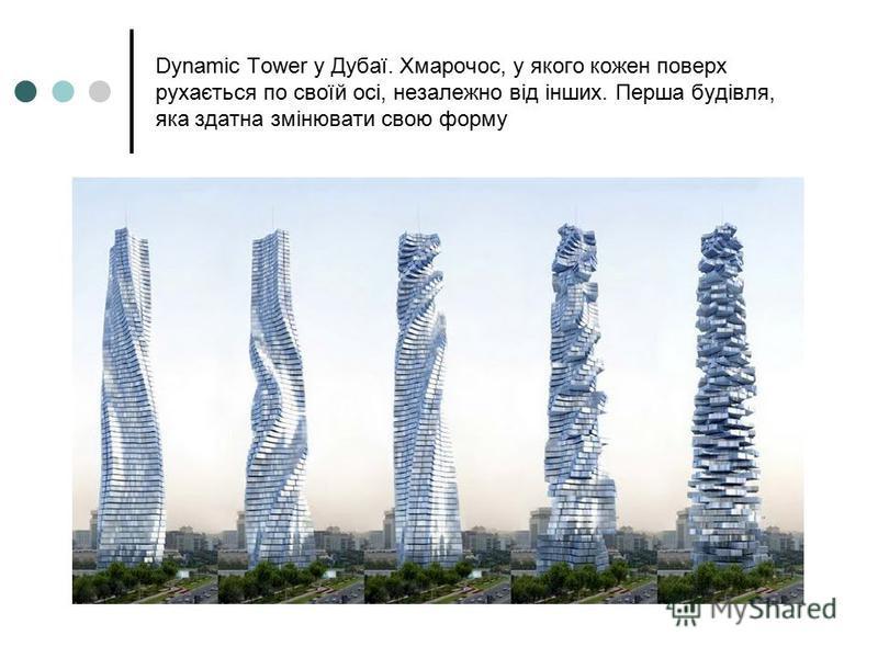 Dynamic Tower у Дубаї. Хмарочос, у якого кожен поверх рухається по своїй осі, незалежно від інших. Перша будівля, яка здатна змінювати свою форму