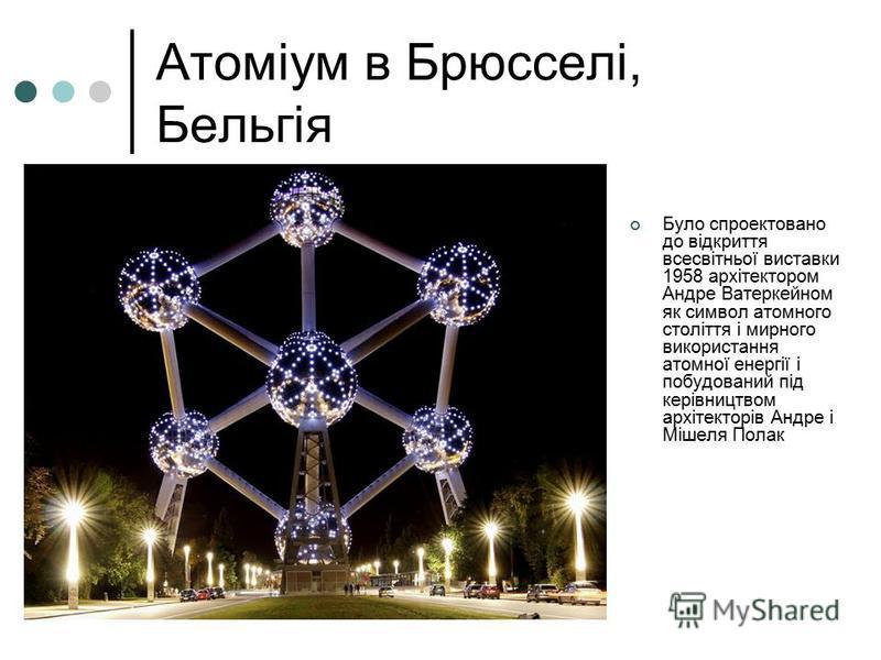 Атоміум в Брюсселі, Бельгія Було спроектовано до відкриття всесвітньої виставки 1958 архітектором Андре Ватеркейном як символ атомного століття і мирного використання атомної енергії і побудований під керівництвом архітекторів Андре і Мішеля Полак