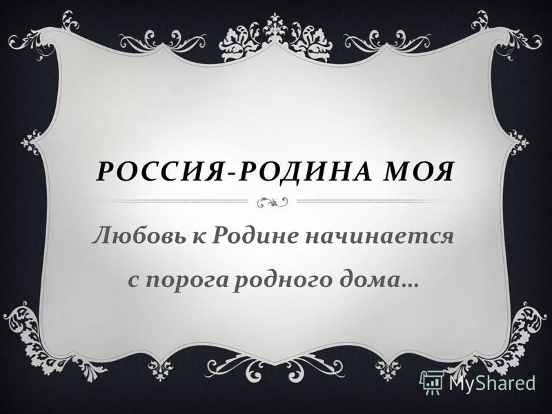 РОССИЯ - РОДИНА МОЯ Любовь к Родине начинается с порога родного дома …