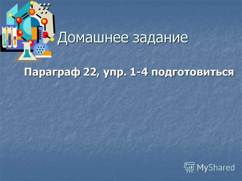 Домашнее задание Параграф 22, упр. 1-4 подготовиться