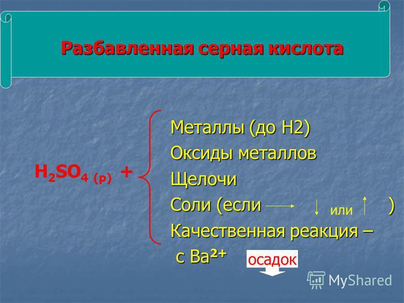 Разбавленная серная кислота Металлы (до H2) Металлы (до H2) Оксиды металлов Оксиды металлов Щелочи Щелочи Соли (если ) Соли (если ) Качественная реакция – Качественная реакция – с Ва 2+ с Ва 2+ H 2 SO 4 (р) + или осадок