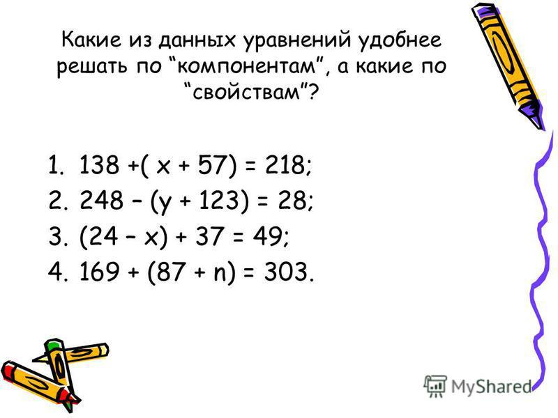 Какие из данных уравнений удобнее решать по компонентам, а какие по свойствам? 1.138 +( х + 57) = 218; 2.248 – (у + 123) = 28; 3.(24 – х) + 37 = 49; 4.169 + (87 + n) = 303.