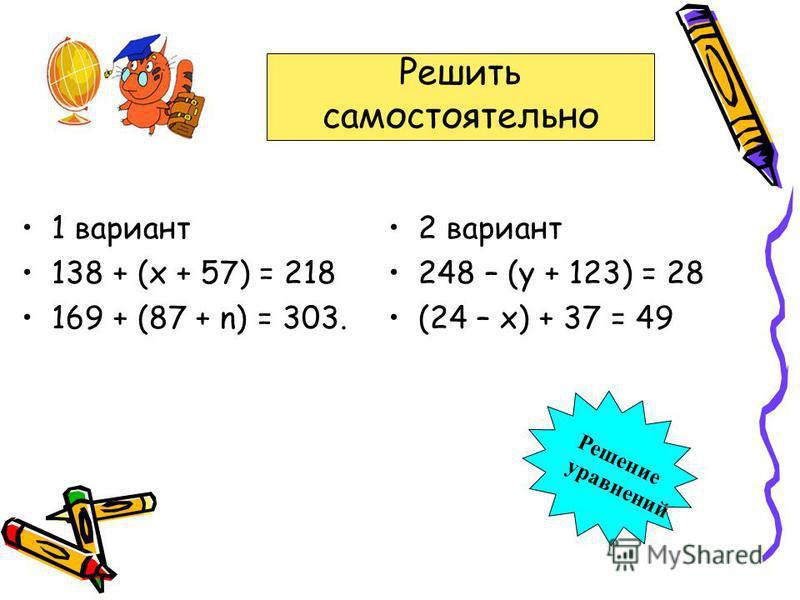 1 вариант 138 + (х + 57) = 218 169 + (87 + n) = 303. 2 вариант 248 – (у + 123) = 28 (24 – х) + 37 = 49 Решить самостоятельно Решение уравнений