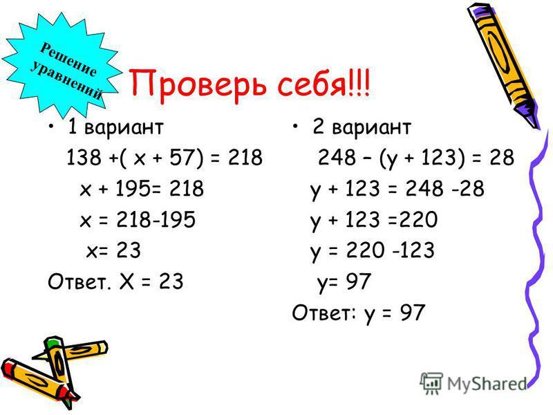 Проверь себя!!! 1 вариант 138 +( х + 57) = 218 х + 195= 218 х = 218-195 х= 23 Ответ. Х = 23 2 вариант 248 – (у + 123) = 28 у + 123 = 248 -28 у + 123 =220 у = 220 -123 у= 97 Ответ: у = 97 Решение уравнений