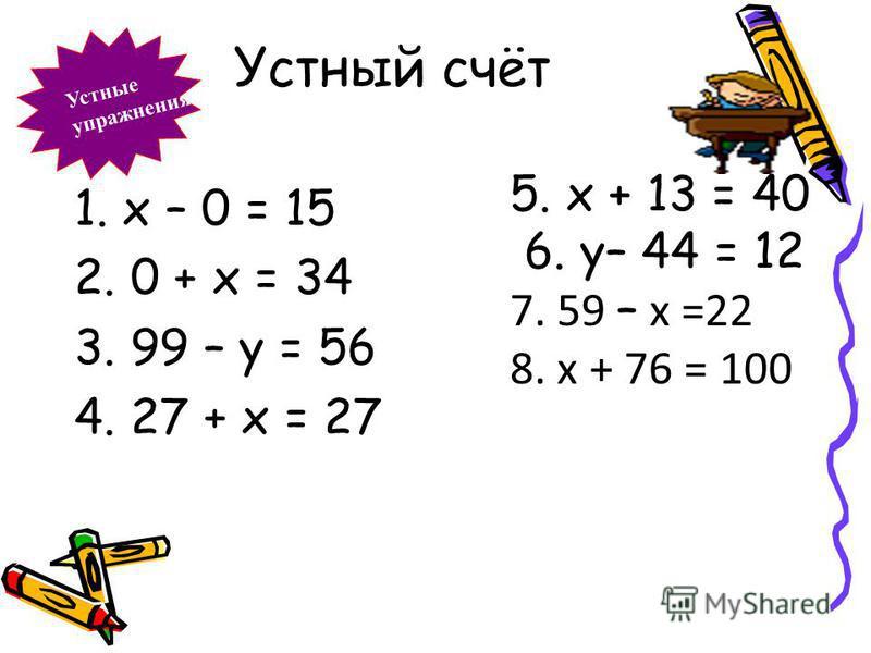 Устный счёт Устные упражнения 1. х – 0 = 15 2. 0 + х = 34 3. 99 – у = 56 4. 27 + х = 27 5. х + 13 = 40 6. у– 44 = 12 7. 59 – х =22 8. х + 76 = 100