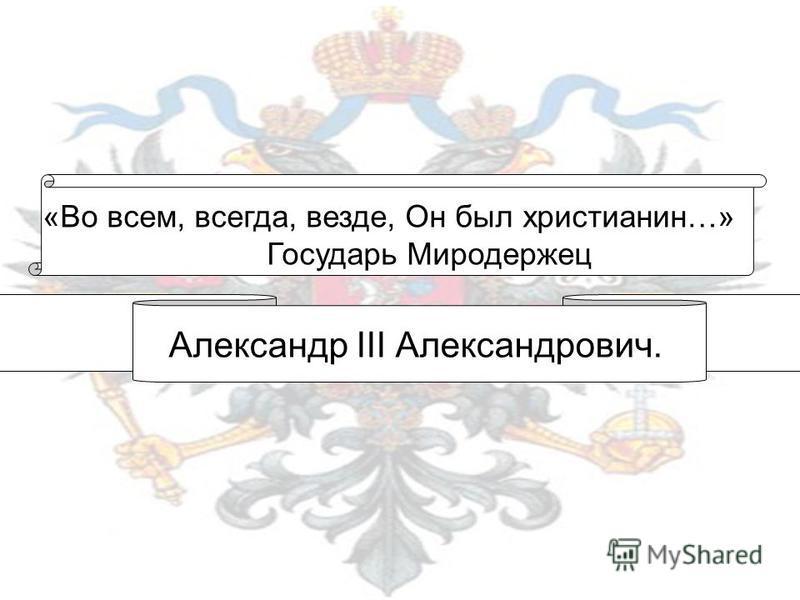 «Во всем, всегда, везде, Он был христианин…» Государь Миродержец Александр III Александрович.
