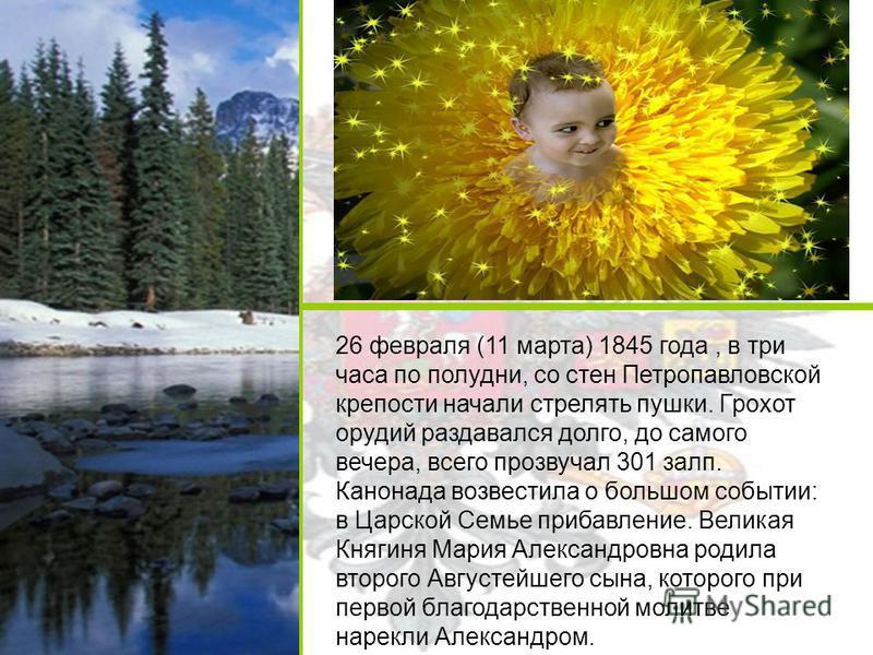 26 февраля (11 марта) 1845 года, в три часа по полудни, со стен Петропавловской крепости начали стрелять пушки. Грохот орудий раздавался долго, до самого вечера, всего прозвучал 301 залп. Канонада возвестила о большом событии: в Царской Семье прибавл