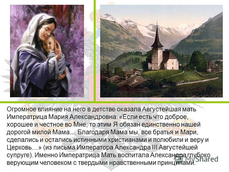 Огромное влияние на него в детстве оказала Августейшая мать Императрица Мария Александровна: «Если есть что доброе, хорошее и честное во Мне, то этим Я обязан единственно нашей дорогой милой Мама… Благодаря Мама мы, все братья и Мари, сделались и ост