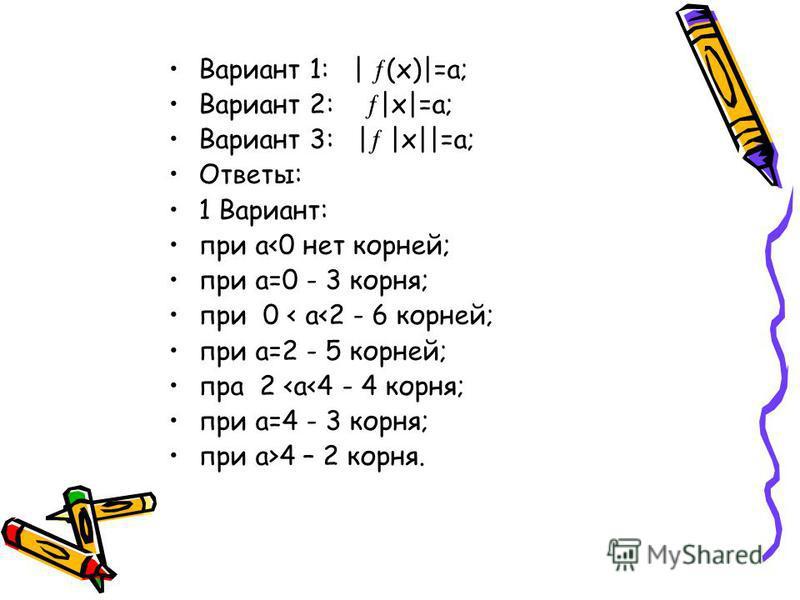 Вариант 1: | (х)|=а; Вариант 2: |х|=а; Вариант 3: | |х||=а; Ответы: 1 Вариант: при а<0 нет корней; при а=0 - 3 корня; при 0 < а<2 - 6 корней; при а=2 - 5 корней; пра 2 <а<4 - 4 корня; при а=4 - 3 корня; при а>4 – 2 корня.