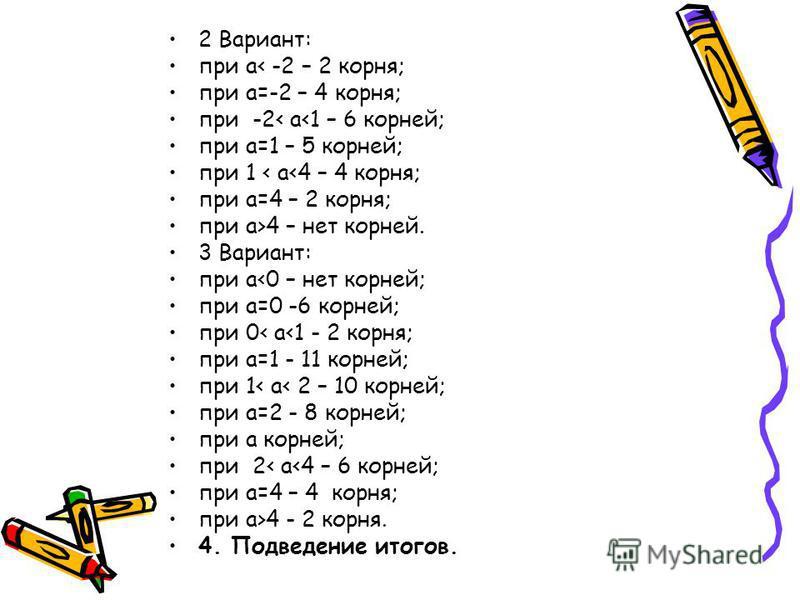 2 Вариант: при а< -2 – 2 корня; при а=-2 – 4 корня; при -2< а<1 – 6 корней; при а=1 – 5 корней; при 1 < а<4 – 4 корня; при а=4 – 2 корня; при а>4 – нет корней. 3 Вариант: при а<0 – нет корней; при а=0 -6 корней; при 0< а<1 - 2 корня; при а=1 - 11 кор