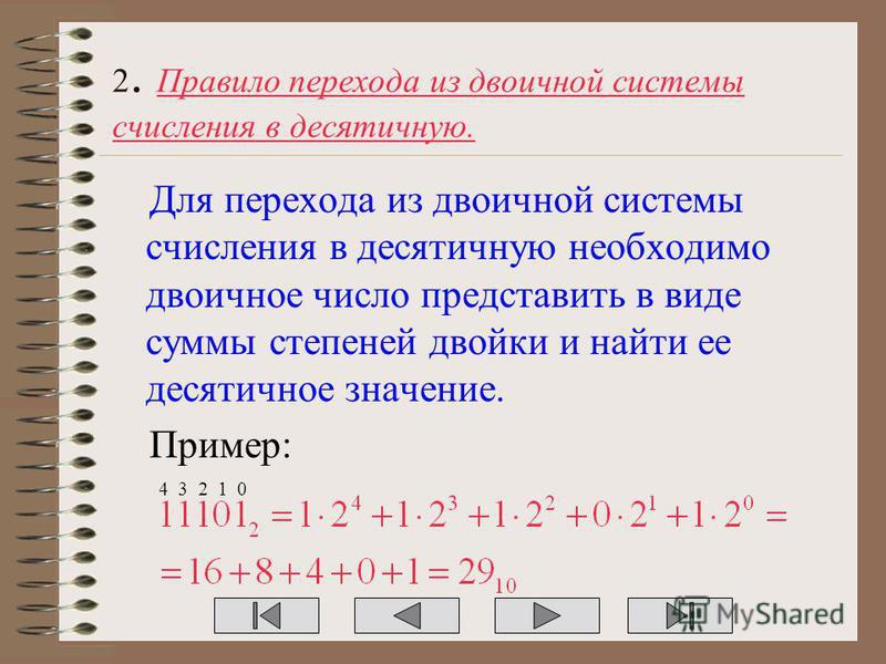 2. Правило перехода из двоичной системы счисления в десятичную. Для перехода из двоичной системы счисления в десятичную необходимо двоичное число представить в виде суммы степеней двойки и найти ее десятичное значение. Пример: 4 3 2 1 0