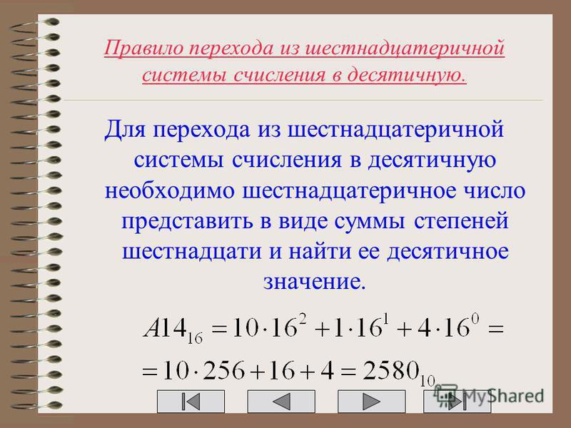 Правило перехода из шестнадцатеричной системы счисления в десятичную. Для перехода из шестнадцатеричной системы счисления в десятичную необходимо шестнадцатеричное число представить в виде суммы степеней шестнадцати и найти ее десятичное значение.