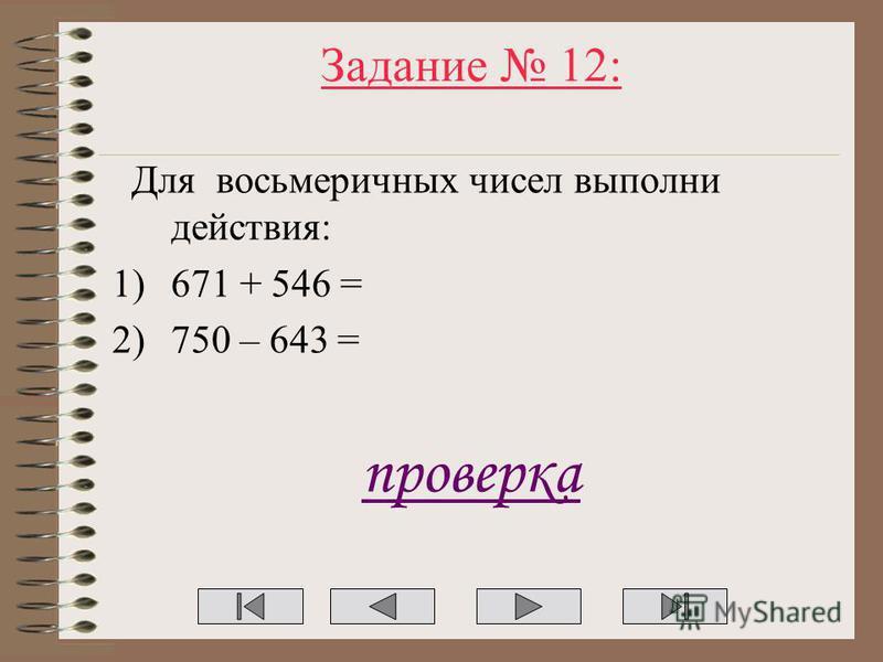 Задание 12: Для восьмеричных чисел выполни действия: 1)671 + 546 = 2)750 – 643 = проверка