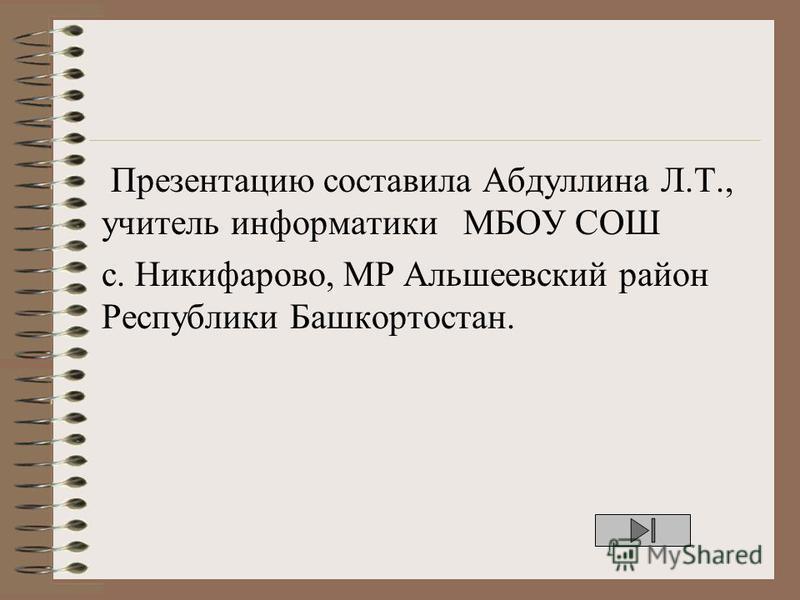 Презентацию составила Абдуллина Л.Т., учитель информатики МБОУ СОШ с. Никифарово, МР Альшеевский район Республики Башкортостан.