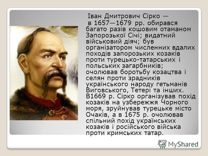 Іван Дмитрович Сірко в 16571679 рр. обирався багато разів кошовим отаманом Запорозької Січі; видатний військовий діяч; був організатором численних вдалих походів запорозьких козаків проти турецько-татарських і польських загарбників; очолював боротьбу