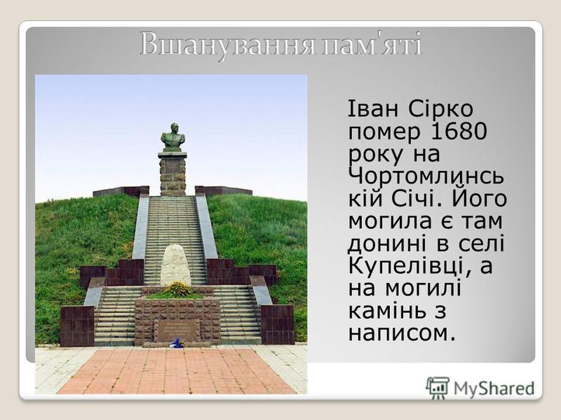 Іван Сірко помер 1680 року на Чортомлинсь кій Січі. Його могила є там донині в селі Купелівці, а на могилі камінь з написом.