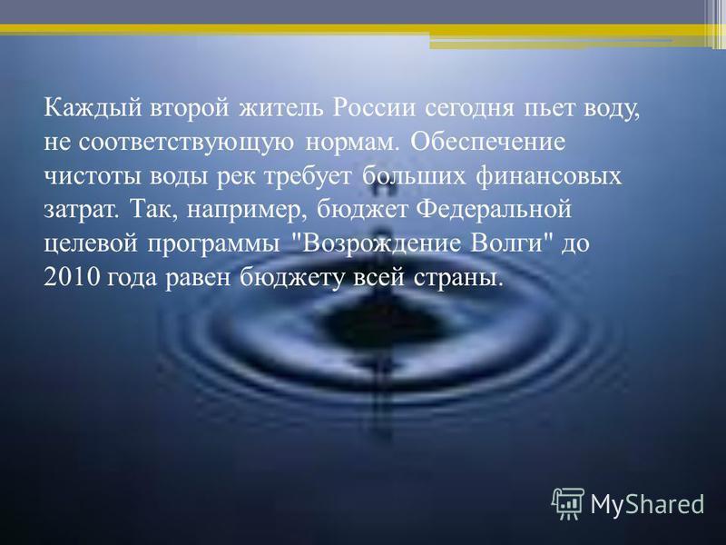 Каждый второй житель России сегодня пьет воду, не соответствующую нормам. Обеспечение чистоты воды рек требует больших финансовых затрат. Так, например, бюджет Федеральной целевой программы Возрождение Волги до 2010 года равен бюджету всей страны.