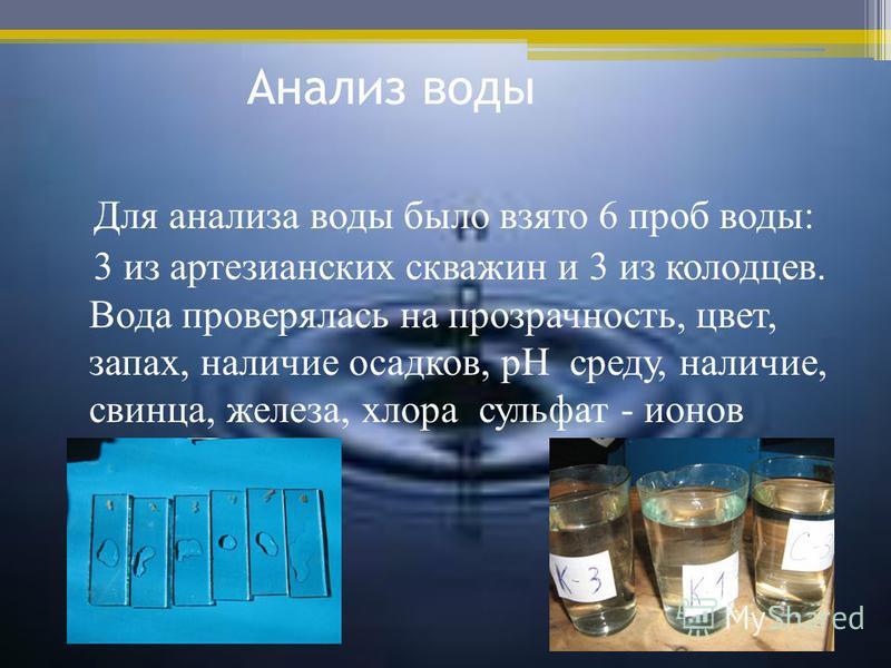 Анализ воды Для анализа воды было взято 6 проб воды: 3 из артезианских скважин и 3 из колодцев. Вода проверялась на прозрачность, цвет, запах, наличие осадков, pH среду, наличие, свинца, железа, хлора сульфат - ионов