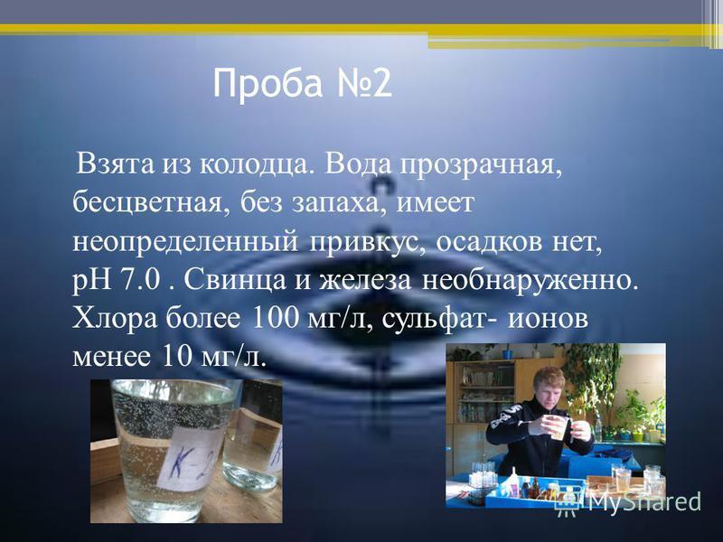 Проба 2 Взята из колодца. Вода прозрачная, бесцветная, без запаха, имеет неопределенный привкус, осадков нет, pH 7.0. Свинца и железа не обнаружено. Хлора более 100 мг/л, сульфат- ионов менее 10 мг/л.