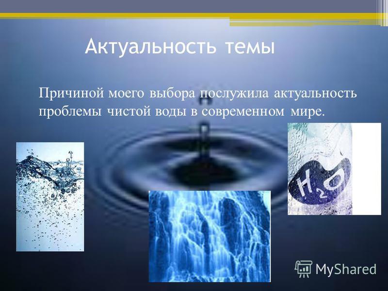 Актуальность темы Причиной моего выбора послужила актуальность проблемы чистой воды в современном мире.